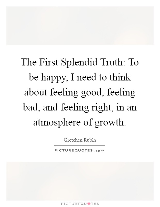 The First Splendid Truth: To be happy, I need to think about feeling good, feeling bad, and feeling right, in an atmosphere of growth Picture Quote #1