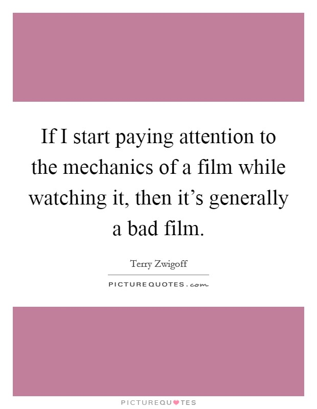 If I start paying attention to the mechanics of a film while watching it, then it's generally a bad film Picture Quote #1