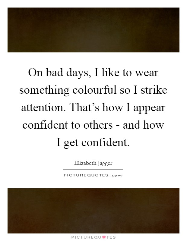 On bad days, I like to wear something colourful so I strike attention. That's how I appear confident to others - and how I get confident Picture Quote #1