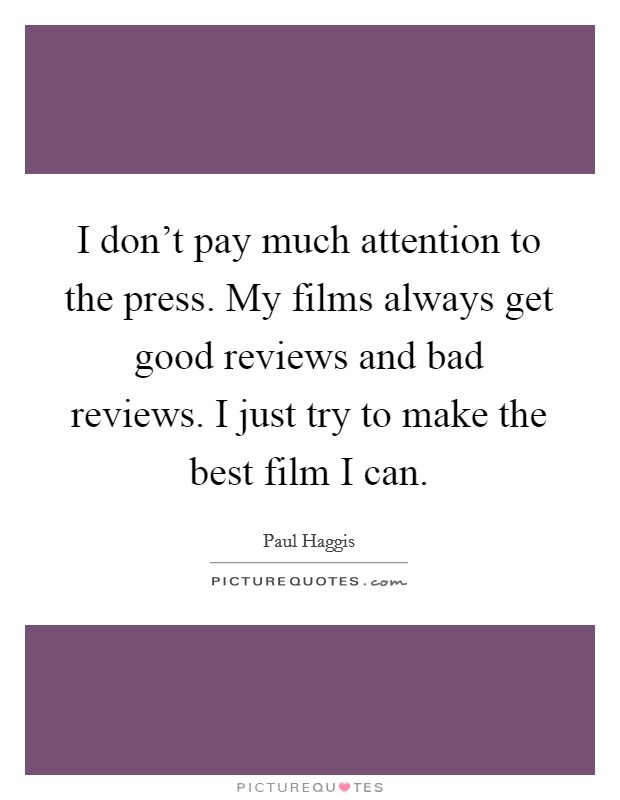 I don't pay much attention to the press. My films always get good reviews and bad reviews. I just try to make the best film I can Picture Quote #1