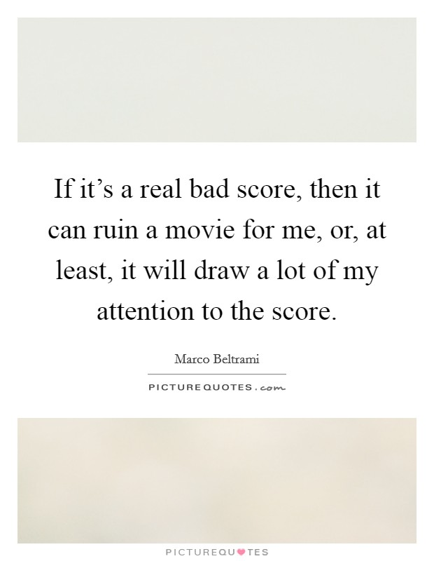 If it's a real bad score, then it can ruin a movie for me, or, at least, it will draw a lot of my attention to the score Picture Quote #1