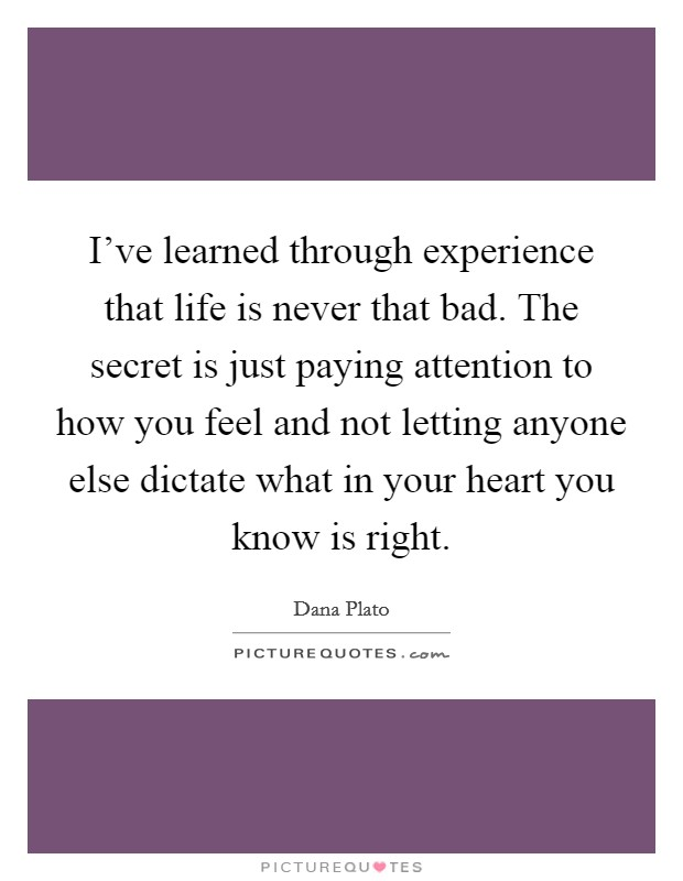 I've learned through experience that life is never that bad. The secret is just paying attention to how you feel and not letting anyone else dictate what in your heart you know is right Picture Quote #1