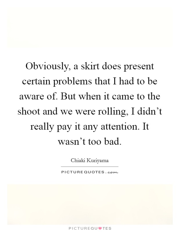 Obviously, a skirt does present certain problems that I had to be aware of. But when it came to the shoot and we were rolling, I didn't really pay it any attention. It wasn't too bad Picture Quote #1