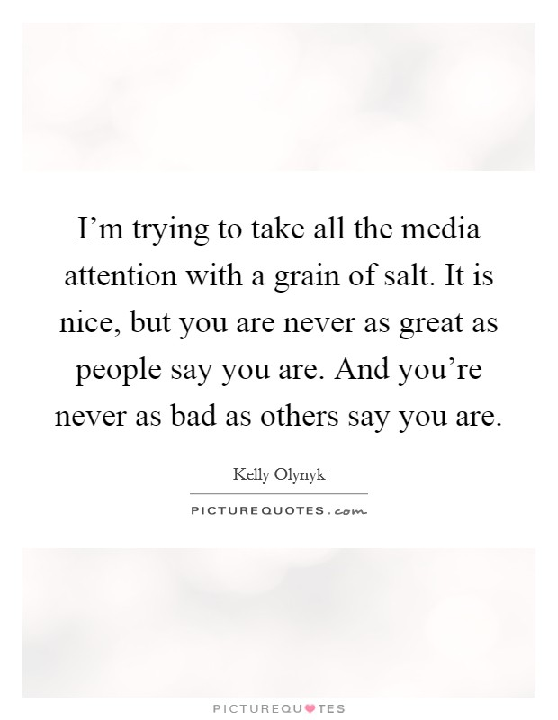 I'm trying to take all the media attention with a grain of salt. It is nice, but you are never as great as people say you are. And you're never as bad as others say you are Picture Quote #1