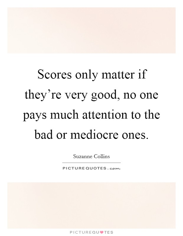 Scores only matter if they're very good, no one pays much attention to the bad or mediocre ones Picture Quote #1