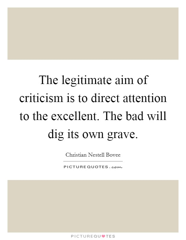 The legitimate aim of criticism is to direct attention to the excellent. The bad will dig its own grave Picture Quote #1