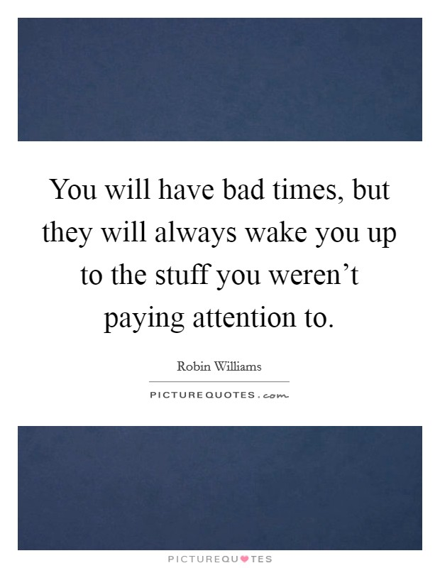 You will have bad times, but they will always wake you up to the stuff you weren't paying attention to Picture Quote #1