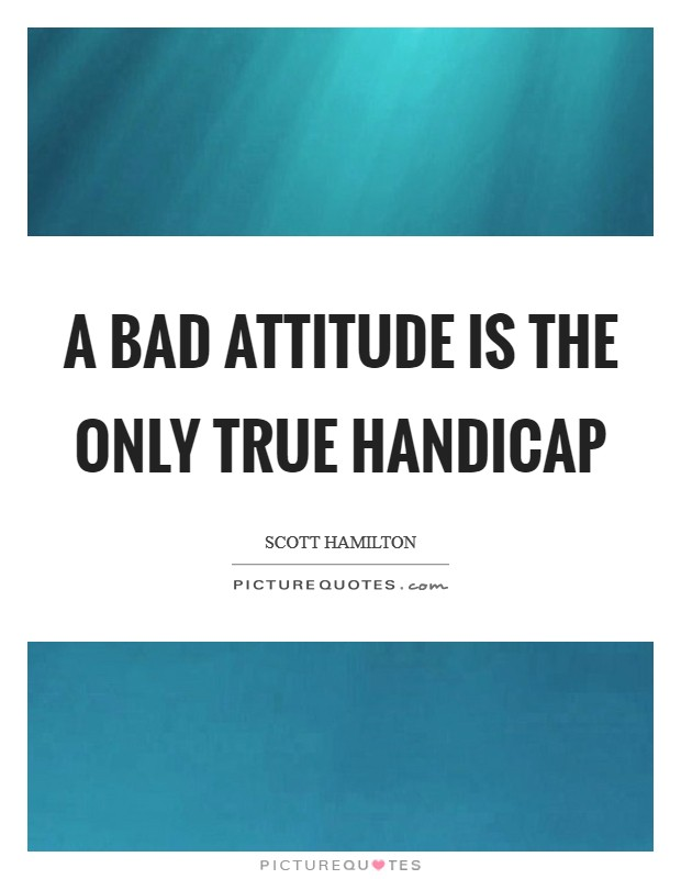 A bad attitude is the only true handicap Picture Quote #1