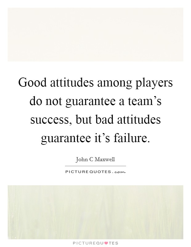 Good attitudes among players do not guarantee a team's success, but bad attitudes guarantee it's failure Picture Quote #1
