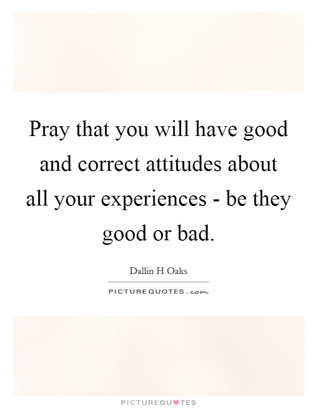 Pray that you will have good and correct attitudes about all your experiences - be they good or bad Picture Quote #1