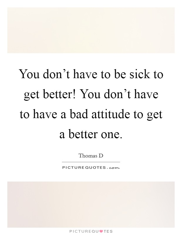 You don't have to be sick to get better! You don't have to have a bad attitude to get a better one Picture Quote #1