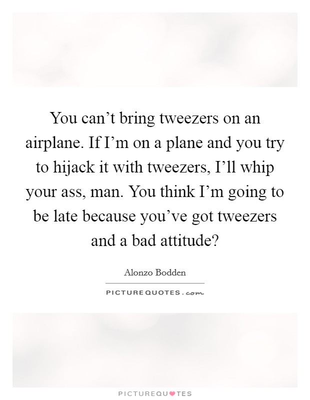 You can't bring tweezers on an airplane. If I'm on a plane and you try to hijack it with tweezers, I'll whip your ass, man. You think I'm going to be late because you've got tweezers and a bad attitude? Picture Quote #1