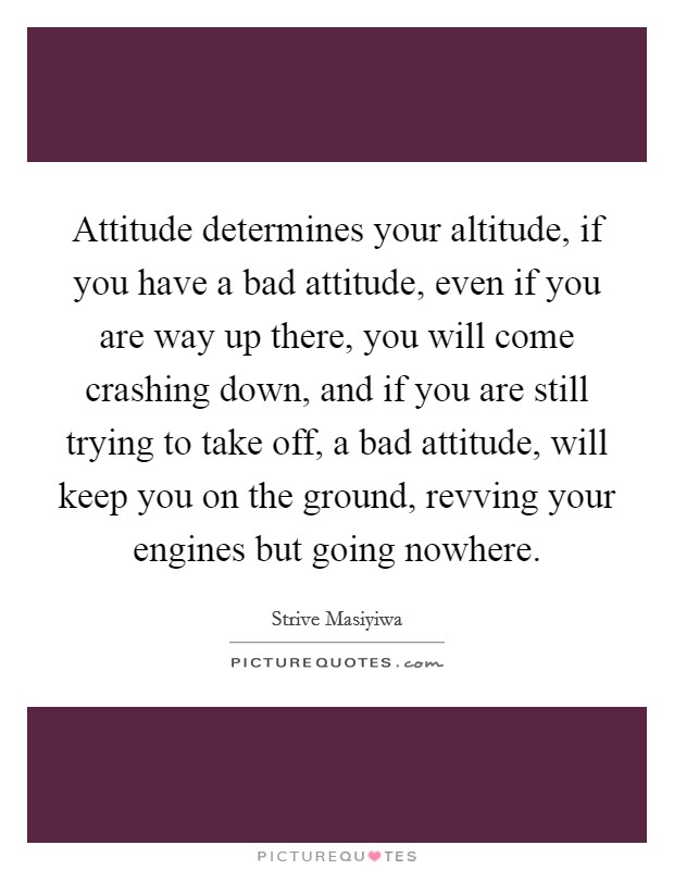 Attitude determines your altitude, if you have a bad attitude, even if you are way up there, you will come crashing down, and if you are still trying to take off, a bad attitude, will keep you on the ground, revving your engines but going nowhere Picture Quote #1