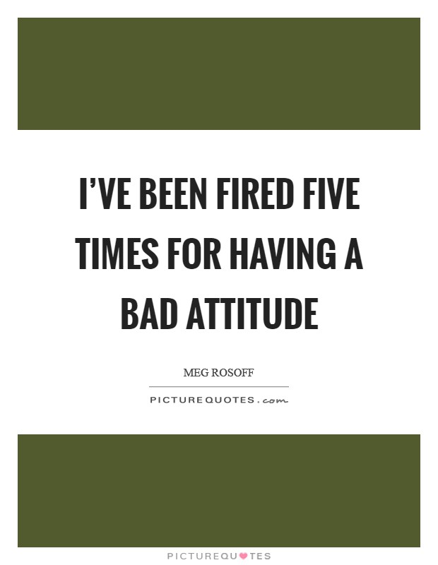 I've been fired five times for having a bad attitude Picture Quote #1
