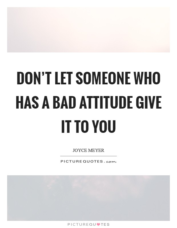 Don't let someone who has a bad attitude give it to you Picture Quote #1
