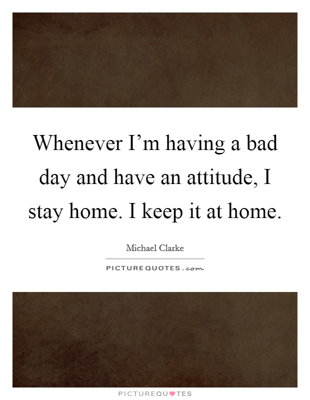 Whenever I'm having a bad day and have an attitude, I stay home. I keep it at home Picture Quote #1