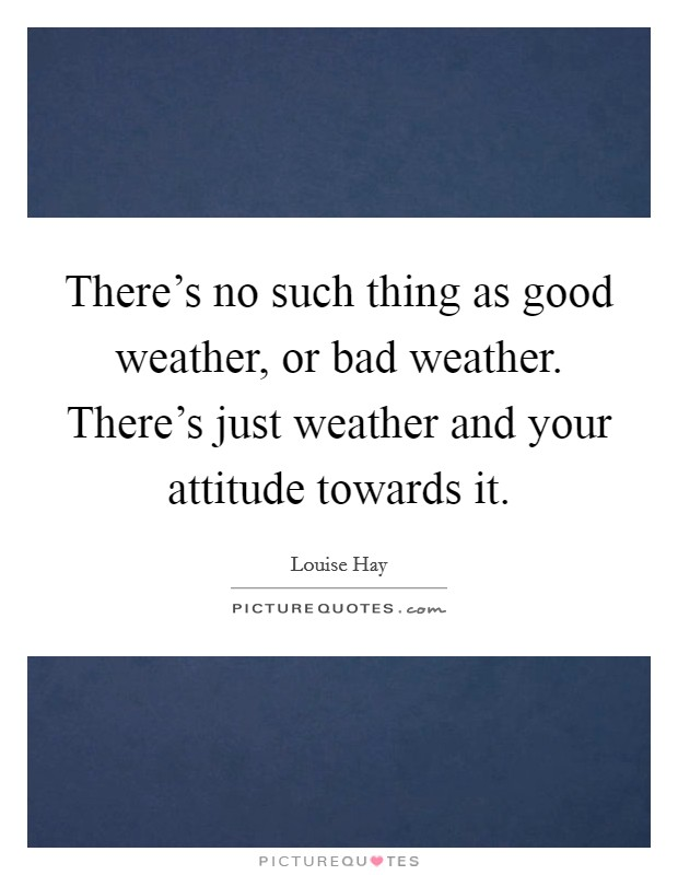 There's no such thing as good weather, or bad weather. There's just weather and your attitude towards it Picture Quote #1