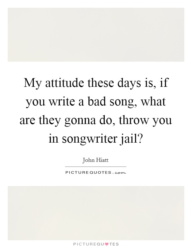 My attitude these days is, if you write a bad song, what are they gonna do, throw you in songwriter jail? Picture Quote #1