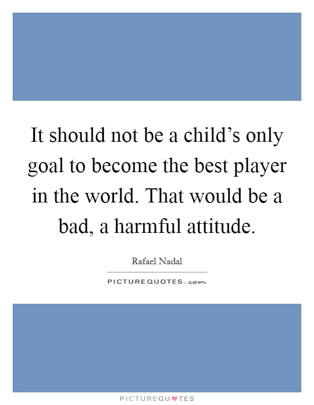 It should not be a child's only goal to become the best player in the world. That would be a bad, a harmful attitude Picture Quote #1