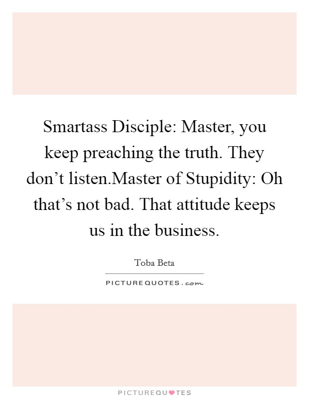 Smartass Disciple: Master, you keep preaching the truth. They don't listen.Master of Stupidity: Oh that's not bad. That attitude keeps us in the business Picture Quote #1