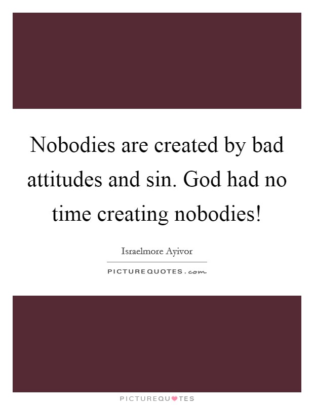 Nobodies are created by bad attitudes and sin. God had no time creating nobodies! Picture Quote #1