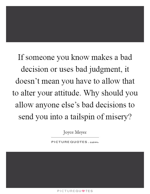If someone you know makes a bad decision or uses bad judgment, it doesn't mean you have to allow that to alter your attitude. Why should you allow anyone else's bad decisions to send you into a tailspin of misery? Picture Quote #1