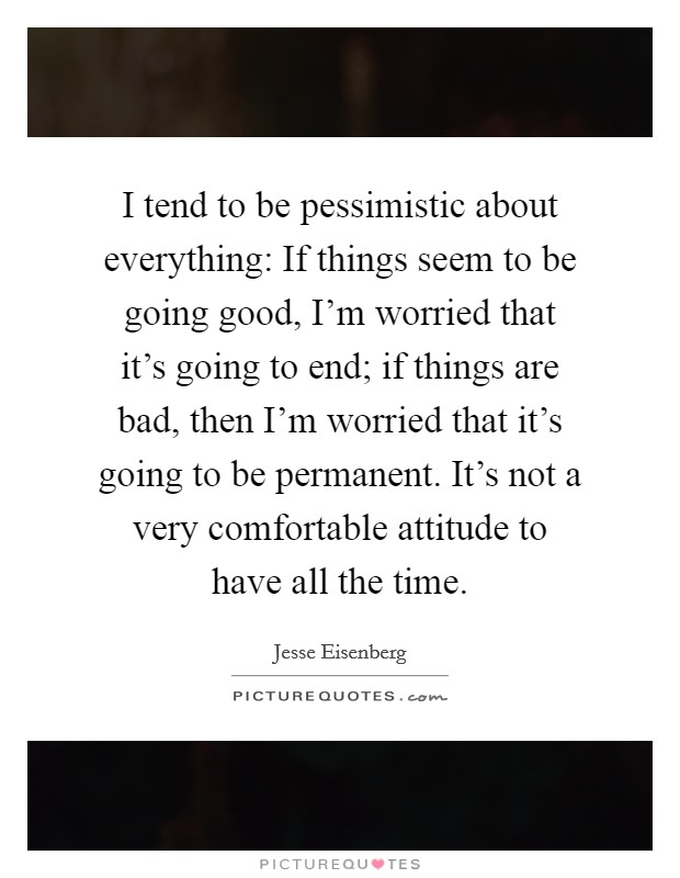 I tend to be pessimistic about everything: If things seem to be going good, I'm worried that it's going to end; if things are bad, then I'm worried that it's going to be permanent. It's not a very comfortable attitude to have all the time Picture Quote #1