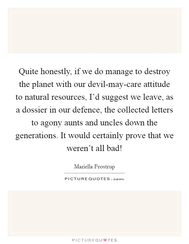 Quite honestly, if we do manage to destroy the planet with our devil-may-care attitude to natural resources, I'd suggest we leave, as a dossier in our defence, the collected letters to agony aunts and uncles down the generations. It would certainly prove that we weren't all bad! Picture Quote #1