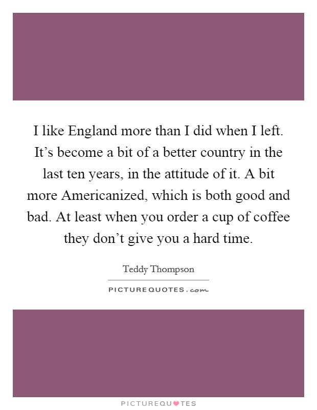 I like England more than I did when I left. It's become a bit of a better country in the last ten years, in the attitude of it. A bit more Americanized, which is both good and bad. At least when you order a cup of coffee they don't give you a hard time Picture Quote #1