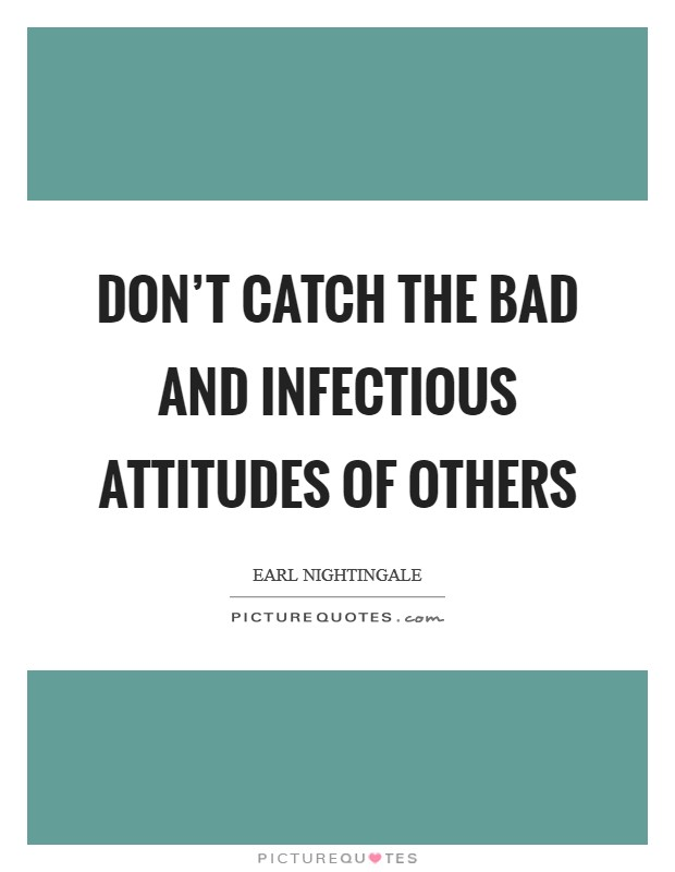 Don't catch the bad and infectious attitudes of others Picture Quote #1