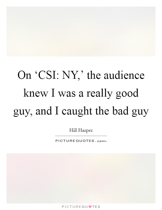 On 'CSI: NY,' the audience knew I was a really good guy, and I caught the bad guy Picture Quote #1