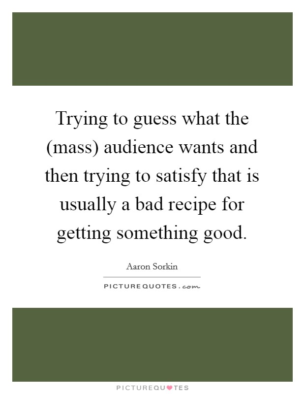 Trying to guess what the (mass) audience wants and then trying to satisfy that is usually a bad recipe for getting something good Picture Quote #1