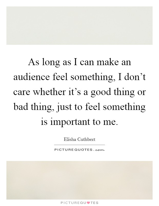 As long as I can make an audience feel something, I don't care whether it's a good thing or bad thing, just to feel something is important to me Picture Quote #1