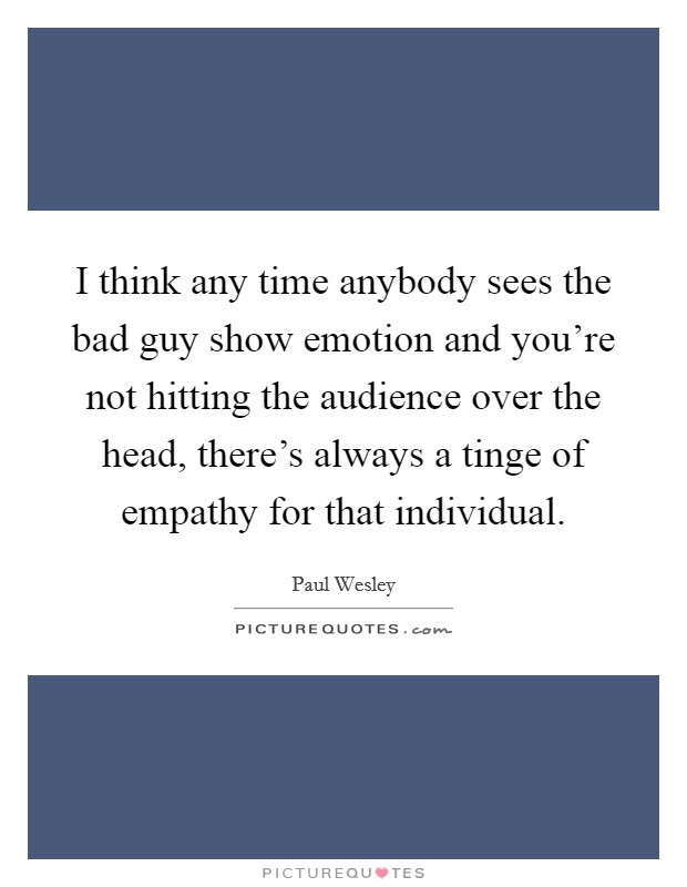 I think any time anybody sees the bad guy show emotion and you're not hitting the audience over the head, there's always a tinge of empathy for that individual Picture Quote #1