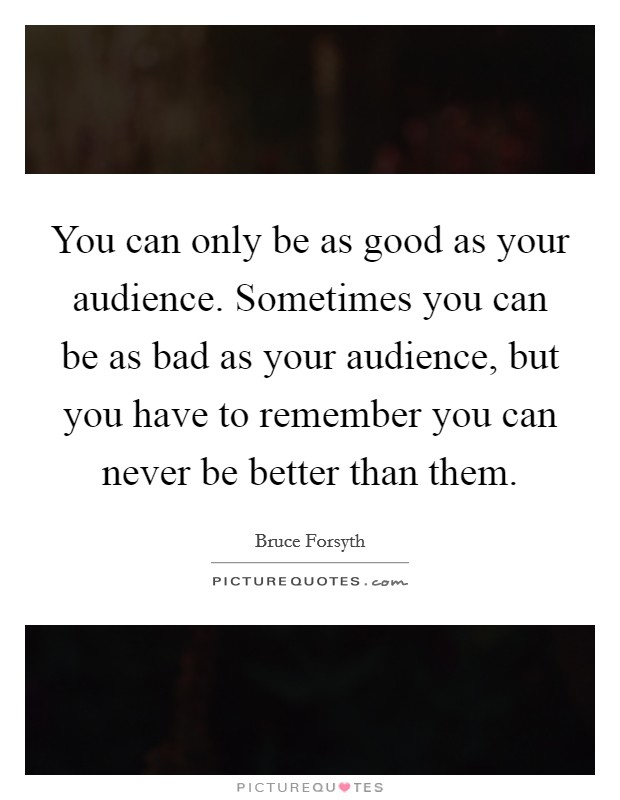 You can only be as good as your audience. Sometimes you can be as bad as your audience, but you have to remember you can never be better than them Picture Quote #1