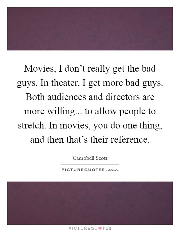 Movies, I don't really get the bad guys. In theater, I get more bad guys. Both audiences and directors are more willing... to allow people to stretch. In movies, you do one thing, and then that's their reference Picture Quote #1