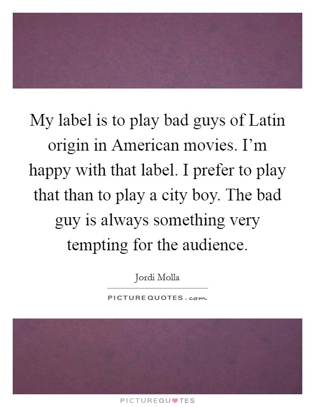 My label is to play bad guys of Latin origin in American movies. I'm happy with that label. I prefer to play that than to play a city boy. The bad guy is always something very tempting for the audience Picture Quote #1