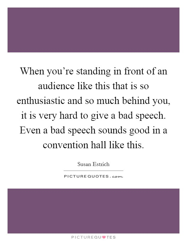 When you're standing in front of an audience like this that is so enthusiastic and so much behind you, it is very hard to give a bad speech. Even a bad speech sounds good in a convention hall like this Picture Quote #1