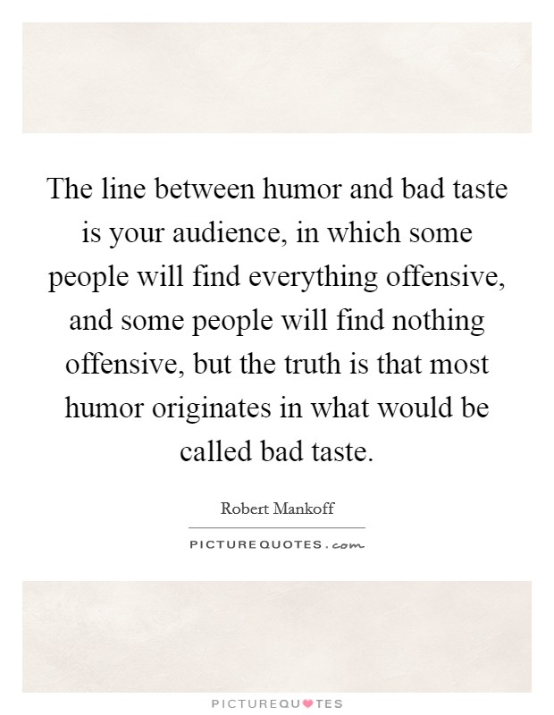 The line between humor and bad taste is your audience, in which some people will find everything offensive, and some people will find nothing offensive, but the truth is that most humor originates in what would be called bad taste Picture Quote #1