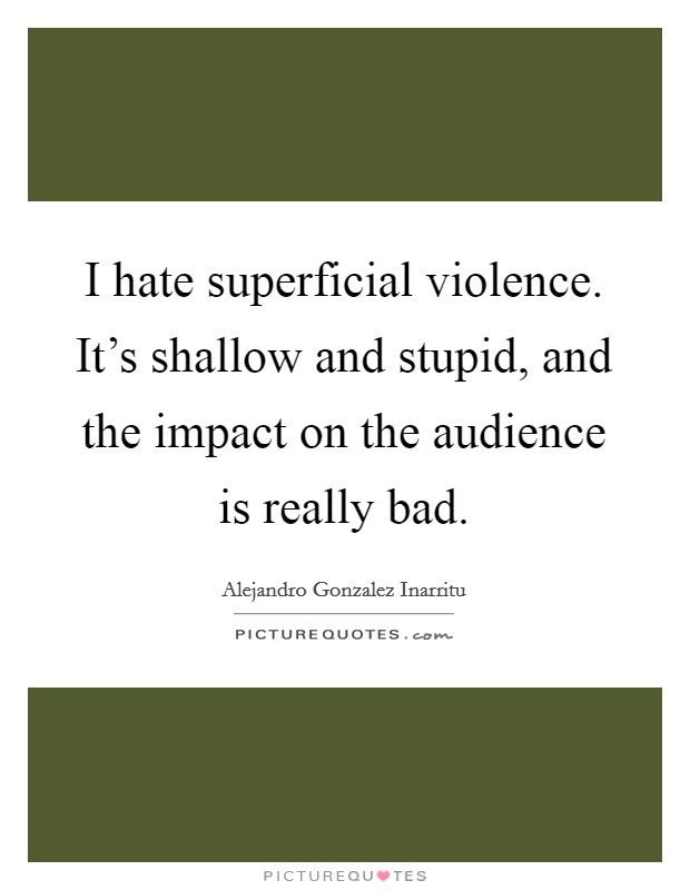 I hate superficial violence. It's shallow and stupid, and the impact on the audience is really bad Picture Quote #1