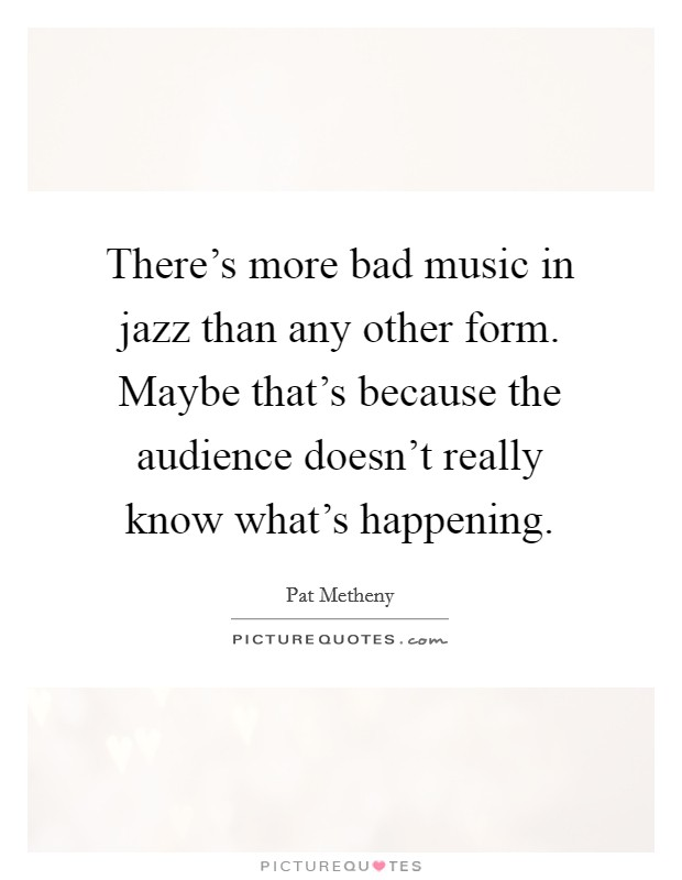 There's more bad music in jazz than any other form. Maybe that's because the audience doesn't really know what's happening Picture Quote #1