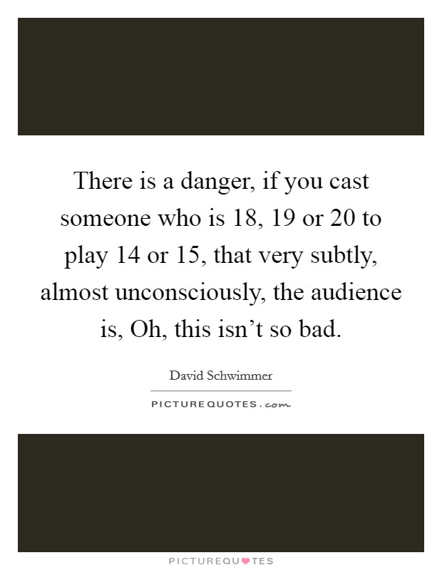 There is a danger, if you cast someone who is 18, 19 or 20 to play 14 or 15, that very subtly, almost unconsciously, the audience is, Oh, this isn't so bad Picture Quote #1