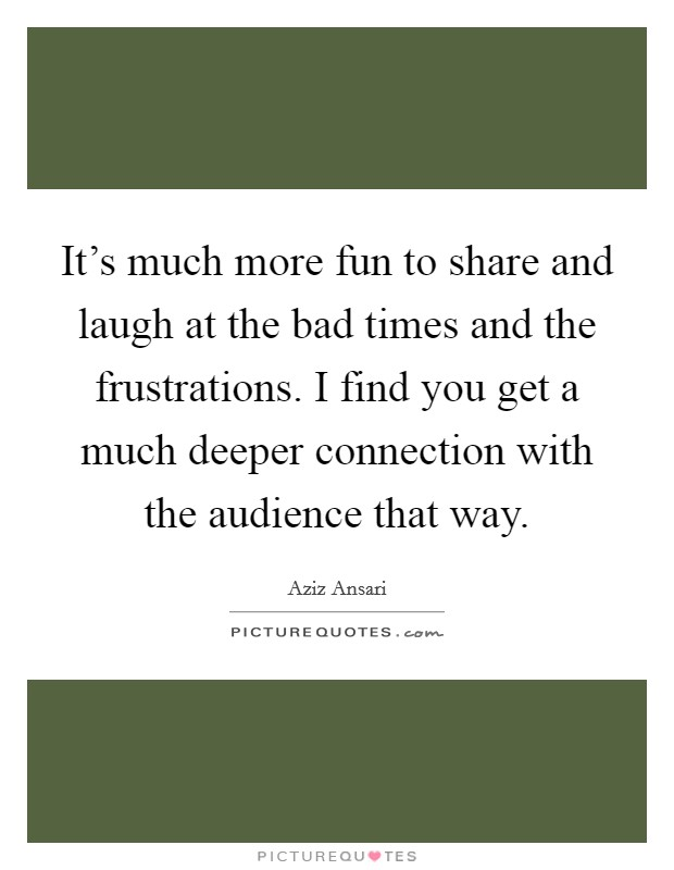 It's much more fun to share and laugh at the bad times and the frustrations. I find you get a much deeper connection with the audience that way Picture Quote #1