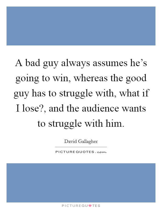 A bad guy always assumes he's going to win, whereas the good guy has to struggle with, what if I lose?, and the audience wants to struggle with him Picture Quote #1