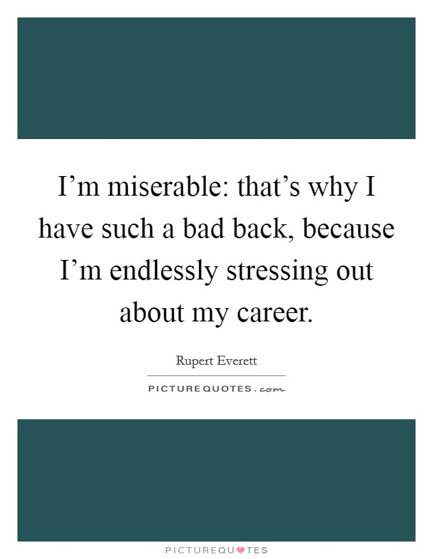 I'm miserable: that's why I have such a bad back, because I'm endlessly stressing out about my career Picture Quote #1