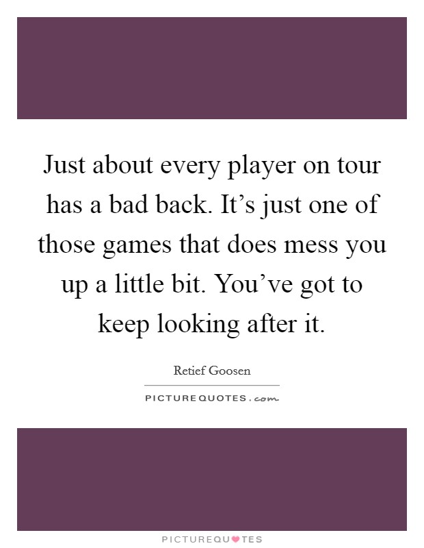Just about every player on tour has a bad back. It's just one of those games that does mess you up a little bit. You've got to keep looking after it Picture Quote #1
