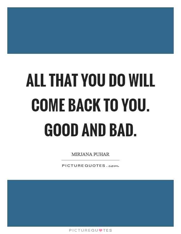 All that you do will come back to you. Good and bad Picture Quote #1
