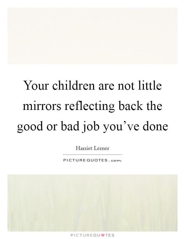 Your children are not little mirrors reflecting back the good or bad job you've done Picture Quote #1