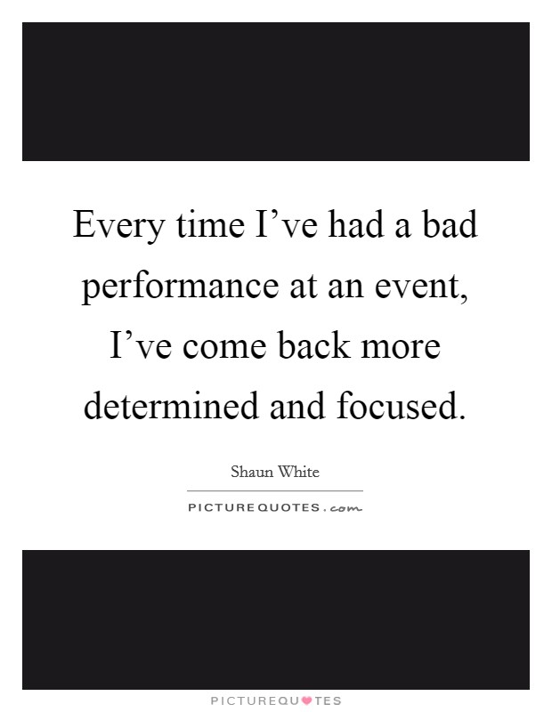 Every time I've had a bad performance at an event, I've come back more determined and focused Picture Quote #1