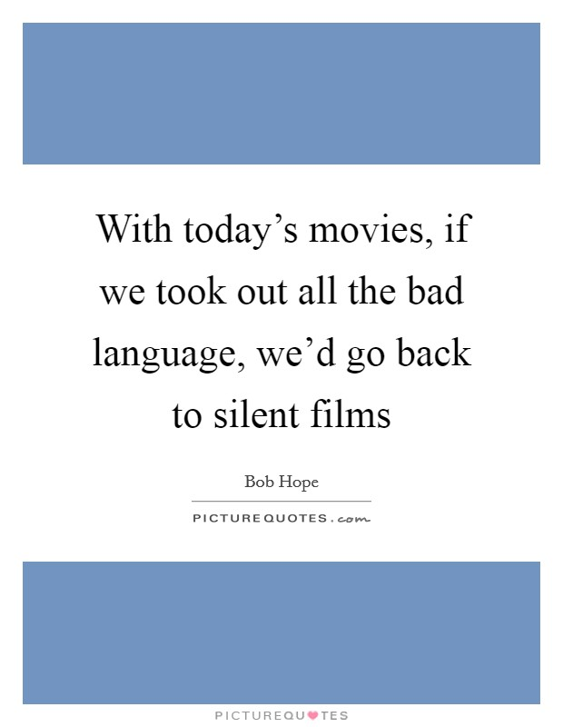 With today's movies, if we took out all the bad language, we'd go back to silent films Picture Quote #1